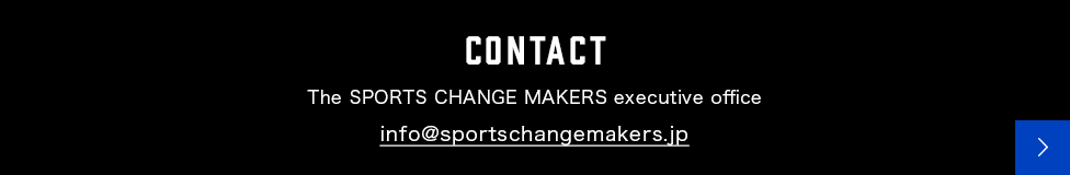 CONTACT The SPORTS CHANGE MAKERS executive office info@sportschangemakers.jp