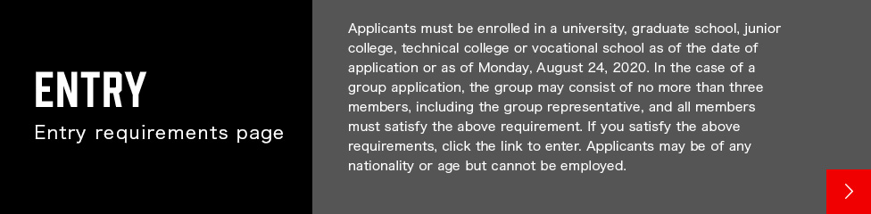 Applicants must be enrolled in a university, graduate school, junior college, technical college or vocational school as of the date of application or as of Monday, August 24, 2020. In the case of a group application, the group may consist of no more than three members, including the group representative, and all members must satisfy the above requirement. If you satisfy the above requirements, click the link to enter. Applicants may be of any nationality or age but cannot be employed.