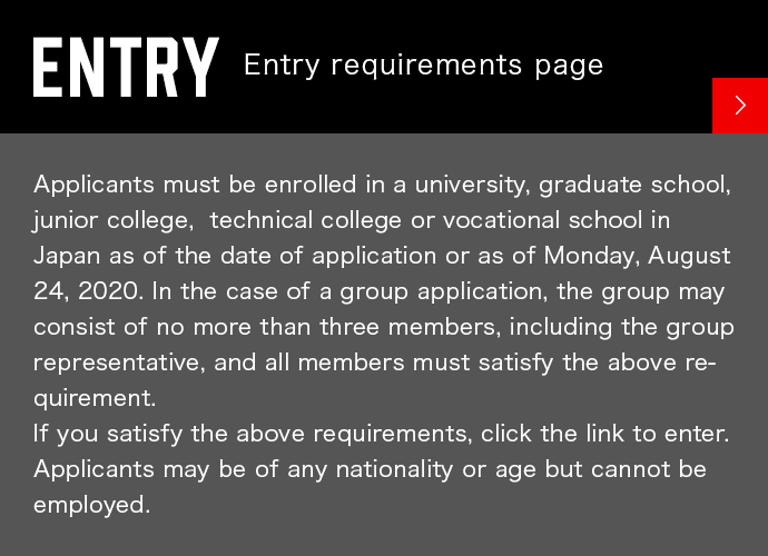 ENTEY Entry requirements page Applicants must be enrolled in a university, graduate school, junior college,  technical college or vocational school in Japan as of the date of application or as of Monday, August 24, 2020. In the case of a group application, the group may consist of no more than three members, including the group representative, and all members must satisfy the above requirement. If you satisfy the above requirements, click the link to enter. Applicants may be of any nationality or age but cannot be employed.