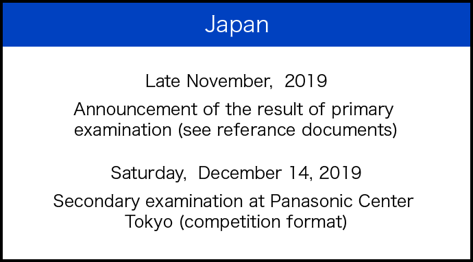 Japan Late November, 2019 Announcement of the result of primary examination (see referance documents) Saturday, December 14, 2019 Secondary examination at Panasonic Center Tokyo (competition format)