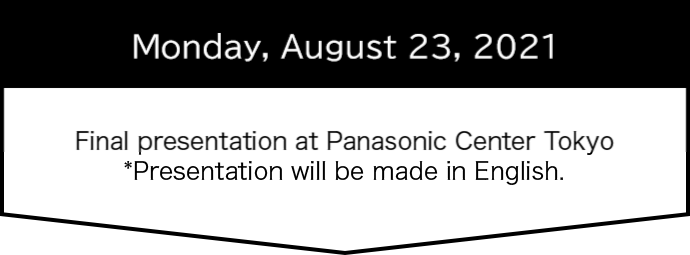 Monday, August 24, 2020 Final presentation at Panasonic Center Tokyo *Presentation will be made in English.