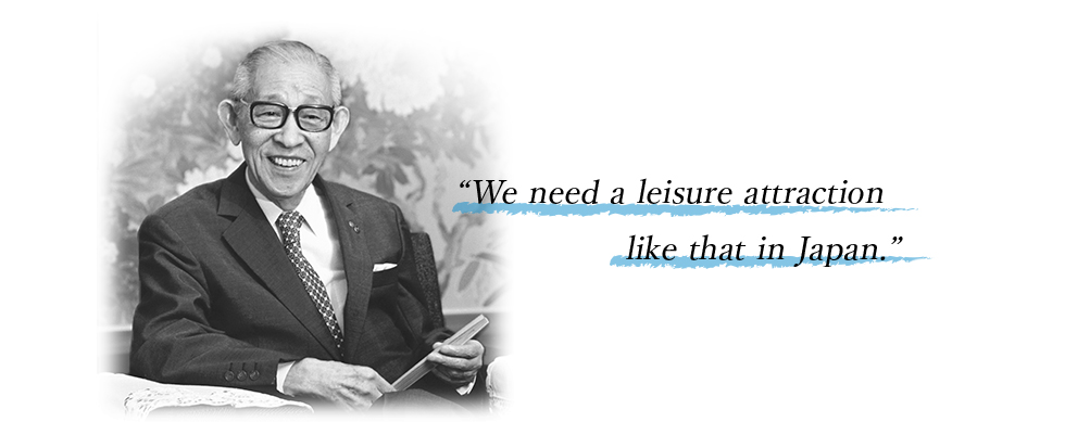 "Panasonic founder Konosuke Matsushita said. ""We need a leisure attraction like that in Japan."""