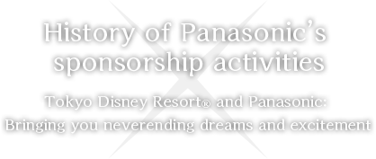 History of Panasonic's sponsorship activities Tokyo Disney Resort® and Panasonic: Bringing you neverending dreams and excitement