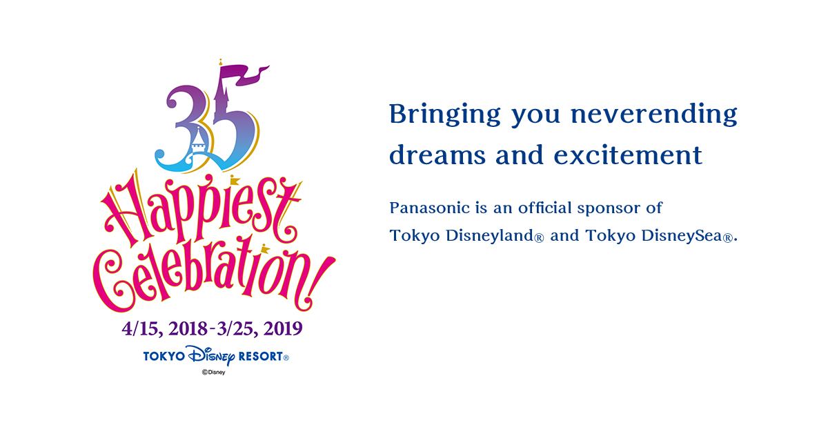Bringing you neverending dreams and excitement Panasonic is an official sponsor of Tokyo Disneyland® and Tokyo DisneySea®.