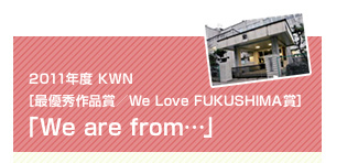 2011年度 KWN [最優秀作品賞/We Love FUKUSHIMA賞]「We are from…」