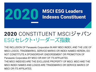 2020 MSCI ESG Leaders Indexes Constituent 2020 CONSTITUENT MSCIジャパン ESGセレクト・リーダーズ指数 THE INCLUSION OF Panasonic Corporation IN ANY MSCI INDEX, AND THE USE OF MSCI LOGOS, TRADEMARKS, SERVICE MARKS OR INDEX NAMES HEREIN, DO NOT CONSTITUTE A SPONSORSHIP, ENDORSEMENT OR PROMOTION OF Panasonic Corporation BY MSCI OR ANY OF ITS AFFILIATES. THE MSCI INDEXES ARE THE EXCLUSIVE PROPERTY OF MSCI. MSCI AND THE MSCI INDEX NAMES AND LOGOS ARE TRADEMARKS OR SERVICE MARKS OF MSCI OR ITS AFFILIATES.